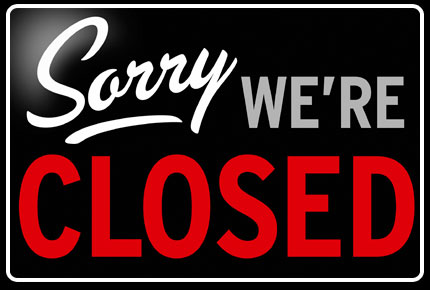 Sorry we're Closed Tuesday – Sunday
